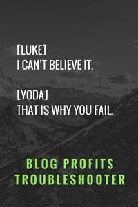 [Luke] I can't believe it.[Yoda] That is why you fail. Blog Profits Troubleshooter
